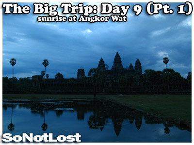 The Big Trip: Day 9 (Pt. 1) - Sunrise at Angkor Wat